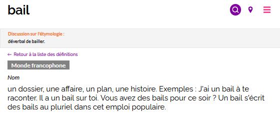 """Capture d'écran d'une des définitions du mot """"bail""""sur le Dictionnaire des francophones. En dessous du mot recherché, est présenté :  - un encadré avec l'étymologie du mot : """"déverbal de bailler.""""  - la possibilité de retourner à la liste des définitions  - l'étiquette """"Monde francophone""""  - la catégorie grammaticale : nom - la définition : un dossier, une affaire, un plan, une histoire. Exemples : J'ai un bail à te raconter. Il a un bail sur toi. Vous avez des bails pour ce soir ? Un bail s'écrit des bails au pluriel dans cet emploi populaire."""