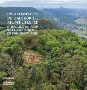 L'établissement fortifié de hauteur du Mont Châtel (VIe-VIIIe siècles) Nouveaux regards sur l'Ain mérovingien