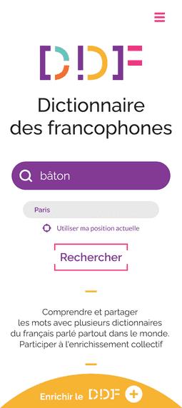 """Capture d'écran de la page d'accueil du Dictionnaire des francophones. En haut de la page, se trouve le logo du Dictionnaire des francophones. Au milieu, il y a une barre de recherche, où il est écrit le mot """"bâton"""", et une zone où il est indiqué """"Paris"""". Juste en dessous, il y a un bouton avec la mention """"Rechercher"""". Il y a également le petit texte """" Comprendre et partager les mots avec plusieurs dictionnaires du français parlé partout dans le monde. Participer à l'enrichissement collectif"""". Enfin, tout en bas de la page, il y a un demi-cercle jaune où il est écrit """"Enrichir le DDF""""."""