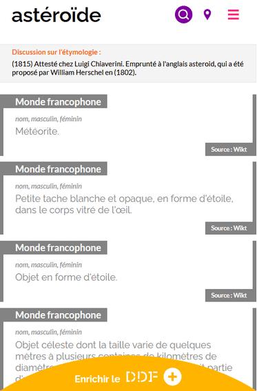 """Capture d'écran du résultat de recherche du mot """"astéroïde"""" sur le Dictionnaire des francophones. Plusieurs définitions sont trouvées. 1 : (nom, masculin, féminin) Météorite. 2 : (nom, masculin, féminin) Petite tache blanche et opaque, en forme d'étoile, dans le corps vitré de l'œil. 3 : (nom, masculin, féminin) Objet en forme d'étoile. Toutes les définitions sont étiquettées """"Monde Francophones"""" et ont la même source : le Wikitionnaire français. Il y a également un encadré précisant l'étymologie du mot : """"(1815) Attesté chez Luigi Chiaverini. Emprunté à l'anglais asteroid, qui a été proposé par William Herschel en (1802)"""". Tout en bas de la page, il y a un demi-cercle jaune où est indiqué """"Enrichir le DDF""""."""