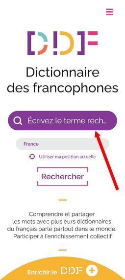 """Capture d'écran de la page d'accueil du Dictionnaire des francophones. Tout en haut de la page, à droite, se situe un bouton constitué de trois traits roses, permettant d'afficher le menu. Egalement, en haut de la page, se trouve le logo du Dictionnaire des francophones. Au milieu, il y a une barre de recherche, qui est mise en évidence par une flèche rouge, et une zone où il est possible d'indiquer sa position, soit en l'écrivant, soit en cliquant sur """"utiliser ma position actuelle"""". Juste en dessous, il y a un bouton avec la mention """"Rechercher"""". Il y a également le petit texte """" Comprendre et partager les mots avec plusieurs dictionnaires du français parlé partout dans le monde. Participer à l'enrichissement collectif"""". Enfin, tout en bas de la page, il y a un demi-cercle jaune où il est écrit """"Enrichir le DDF""""."""