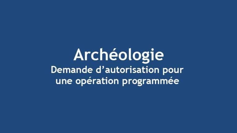 Demande d'autorisation pour une opération d'archéologie programmée