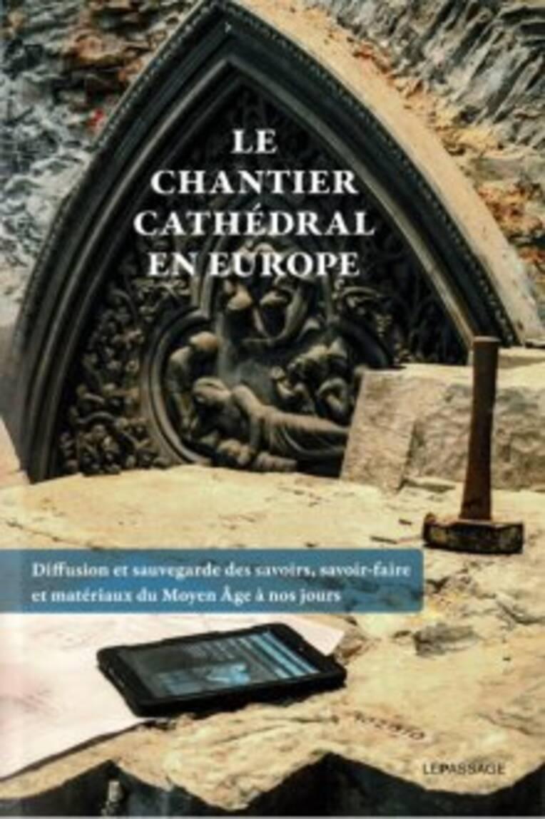 VIENT DE PARAITRE:  Le chantier cathédral en Europe. Diffusion et sauvegarde des savoirs, savoir-faire et matériaux du Moyen Âge à nos jours