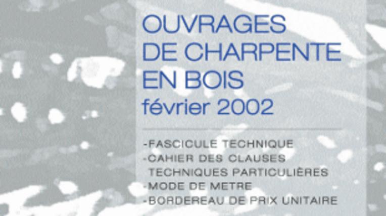 Ouvrages de charpente en bois - Février 2002 - Fascicule technique, Cahier des clauses techniques particulières, Mode de métré, Bordereau de prix unitaire