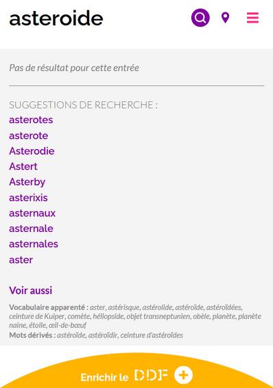 """Capture d'écran du résultat de recherche du mot """"astéroïde"""" sans l'accentuation. Pas de résultat pour cette entrée. Plusieurs suggestions de recherche : asterotes, asterixis, aster, ... En dessous, il y a une rubrique """"Voir aussi"""". On y propose du """"Vocabulaire apparenté"""" (aster, astérisque, astérolide, astéroïde, ...) et des """"Mots dérivés"""" (astéroïde, astéroïdir, ceinture d'astéroïdes)."""