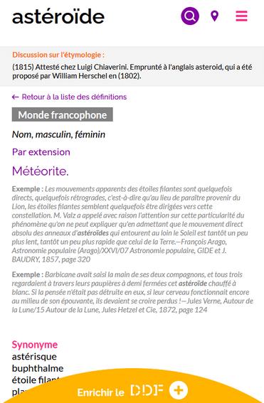 """Capture d'écran d'une des définitions du mot """"astéroïde"""" sur le Dictionnaire des francophones. En dessous du mot recherché, est présenté :  - un encadré avec l'étymologie du mot : """"(1815) Attesté chez Luigi Chiaverini. Emprunté à l'anglais asteroid, qui a été proposé par William Herschel en (1802)"""" - la possibilité de retourner à la liste des définitions - l'étiquette """"Monde francophone"""" - la catégorie grammaticale : nom, masculin, féminin  - la définition : météorite - des exemples : """"Les mouvements apparents des étoiles filantes sont quelquefois directs, quelquefois rétrogrades, c'est-à-dire qu'au lieu de paraître provenir du Lion, les étoiles filantes semblent quelquefois être dirigées vers cette constellation. M. Valz a appelé avec raison l'attention sur cette particularité du phénomène qu'on ne peut expliquer qu'en admettant que le mouvement direct absolu des anneaux d'astéroïdes qui entourent au loin le Soleil est tantôt un peu plus lent, tantôt un peu plus rapide que celui de la Terre.—François Arago, Astronomie populaire (Arago)/XXVI/07 Astronomie populaire, GIDE et J. BAUDRY, 1857, page 320"""" et """"Barbicane avait saisi la main de ses deux compagnons, et tous trois regardaient à travers leurs paupières à demi fermées cet astéroïde chauffé à blanc. Si la pensée n'était pas détruite en eux, si leur cerveau fonctionnait encore au milieu de son épouvante, ils devaient se croire perdus !—Jules Verne, Autour de la Lune/15 Autour de la Lune, Jules Hetzel et Cie, 1872, page 124""""."""